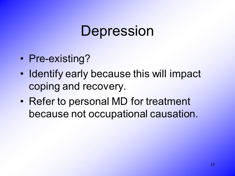 45 Depression Pre-existing. Identify early because this will impact coping and recovery.
