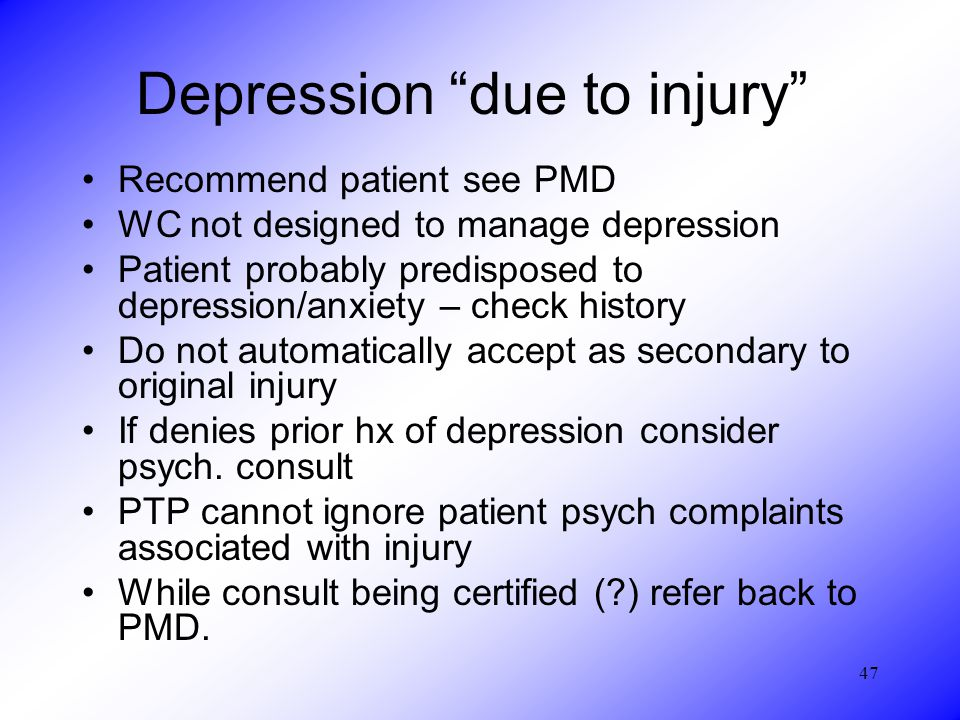 47 Depression due to injury Recommend patient see PMD WC not designed to manage depression Patient probably predisposed to depression/anxiety – check history Do not automatically accept as secondary to original injury If denies prior hx of depression consider psych.