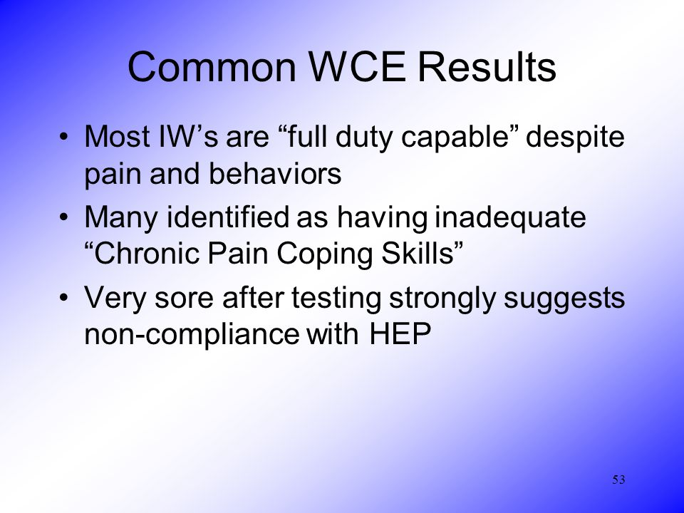 53 Common WCE Results Most IW's are full duty capable despite pain and behaviors Many identified as having inadequate Chronic Pain Coping Skills Very sore after testing strongly suggests non-compliance with HEP