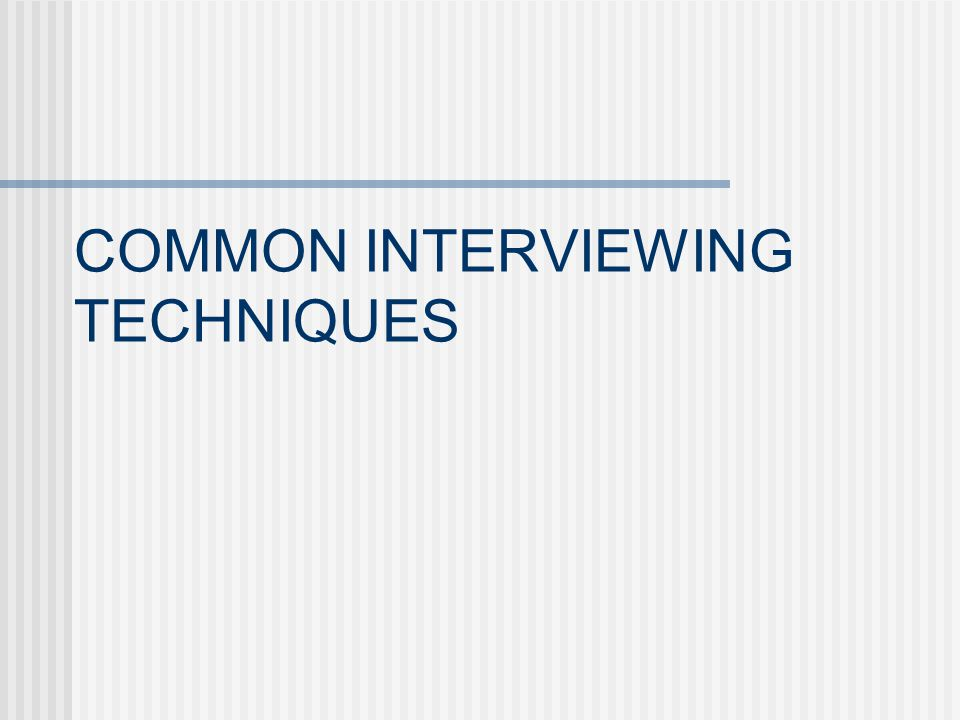 COMMON INTERVIEWING TECHNIQUES
