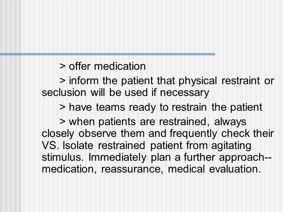 > offer medication > inform the patient that physical restraint or seclusion will be used if necessary > have teams ready to restrain the patient > when patients are restrained, always closely observe them and frequently check their VS.