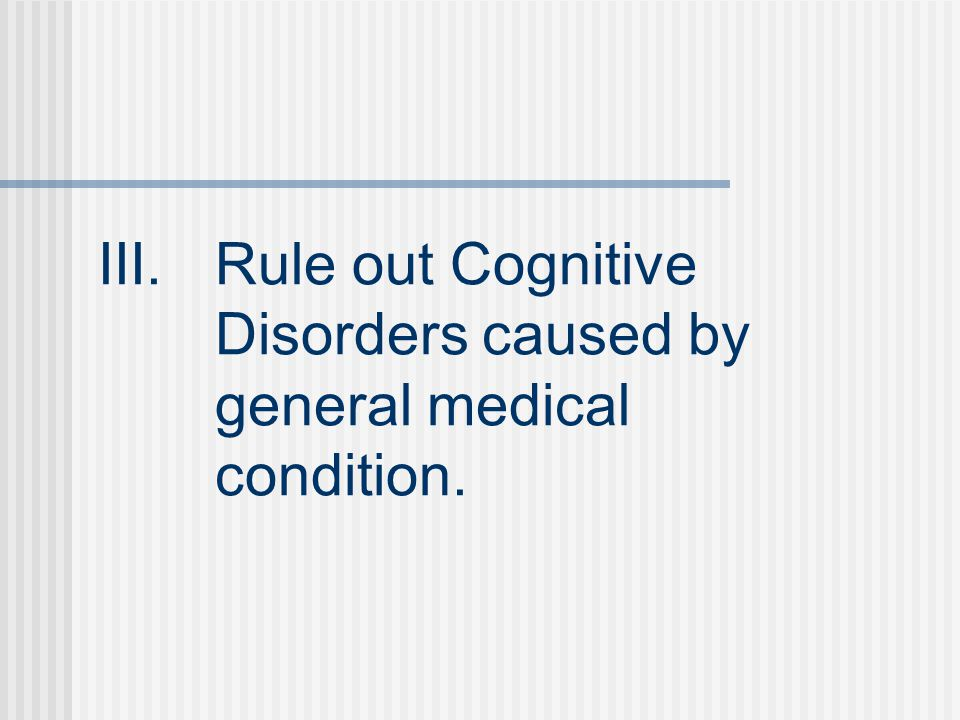 III.Rule out Cognitive Disorders caused by general medical condition.