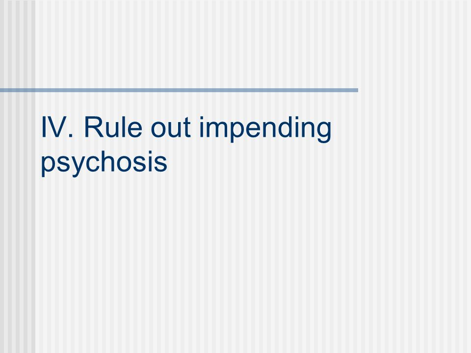 IV. Rule out impending psychosis
