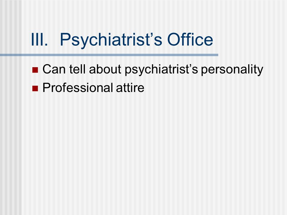 III. Psychiatrist's Office Can tell about psychiatrist's personality Professional attire