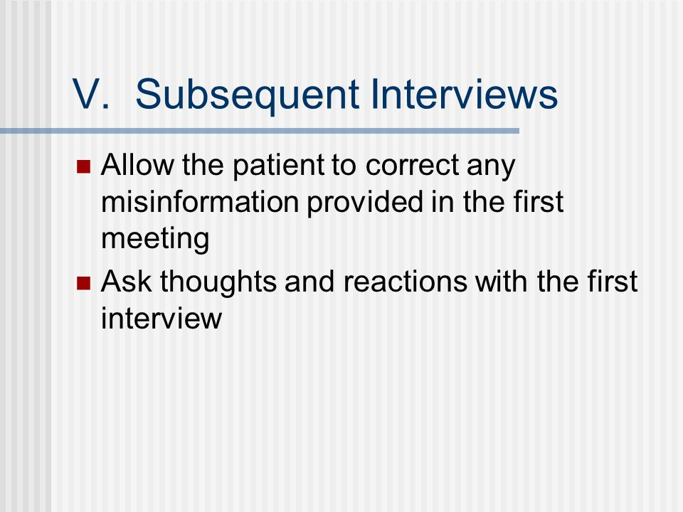 V. Subsequent Interviews Allow the patient to correct any misinformation provided in the first meeting Ask thoughts and reactions with the first inter