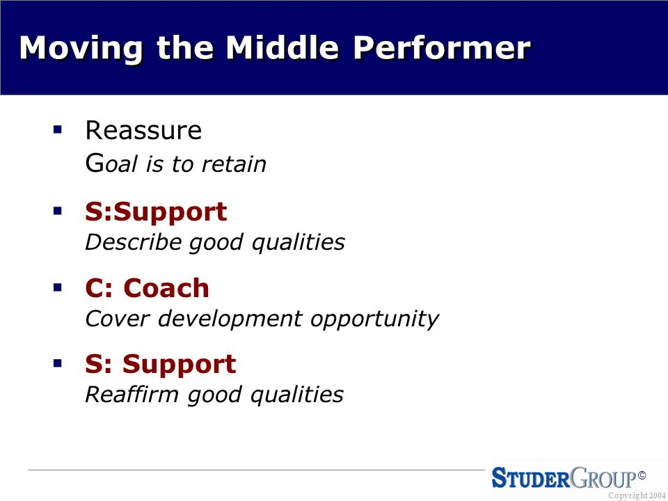 Copyright 2004 © Moving the Middle Performer  Reassure G oal is to retain  S:Support Describe good qualities  C: Coach Cover development opportunity  S: Support Reaffirm good qualities