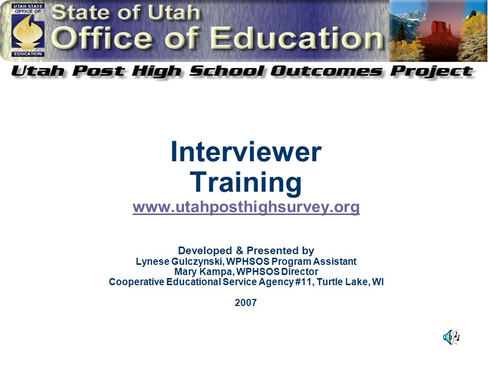 Interviewer Training www.utahposthighsurvey.org Developed & Presented by Lynese Gulczynski, WPHSOS Program Assistant Mary Kampa, WPHSOS Director Cooperative Educational Service Agency #11, Turtle Lake, WI 2007 www.utahposthighsurvey.org