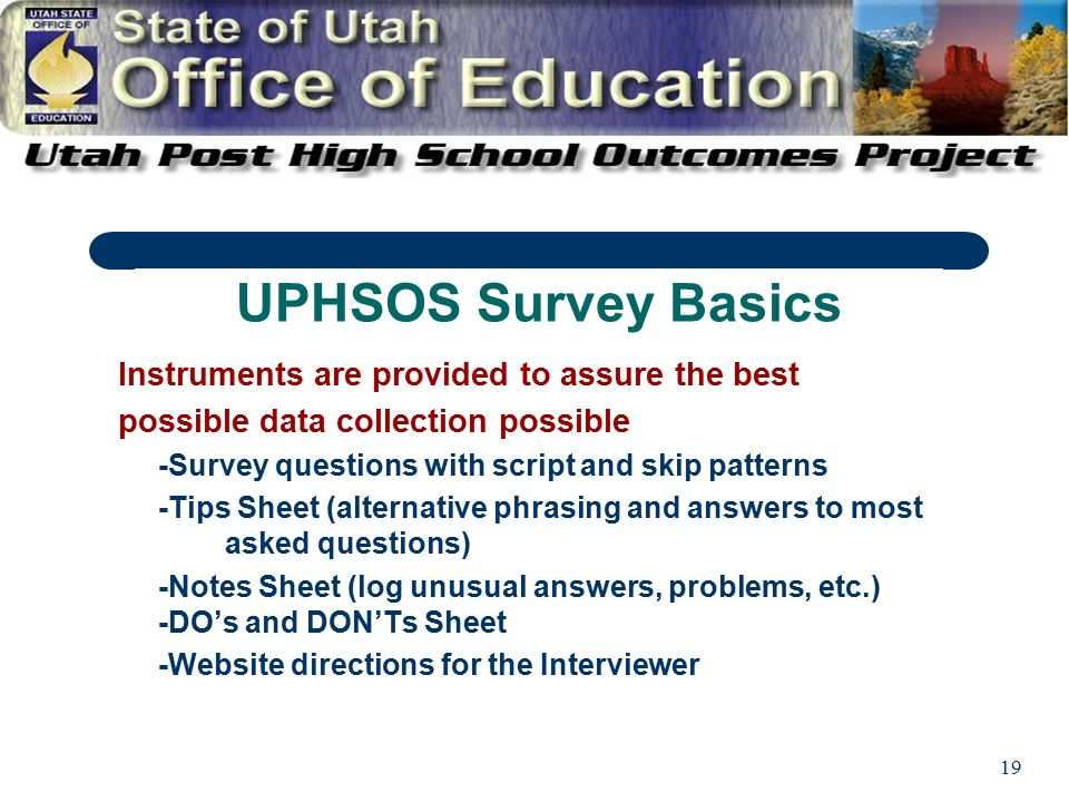 19 Instruments are provided to assure the best possible data collection possible -Survey questions with script and skip patterns -Tips Sheet (alternative phrasing and answers to most asked questions) -Notes Sheet (log unusual answers, problems, etc.) -DO's and DON'Ts Sheet -Website directions for the Interviewer UPHSOS Survey Basics