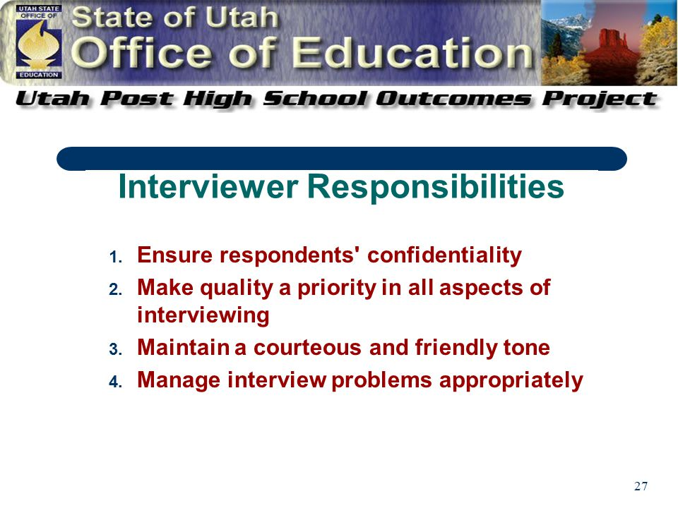 27 1. Ensure respondents' confidentiality 2. Make quality a priority in all aspects of interviewing 3. Maintain a courteous and friendly tone 4. Manag