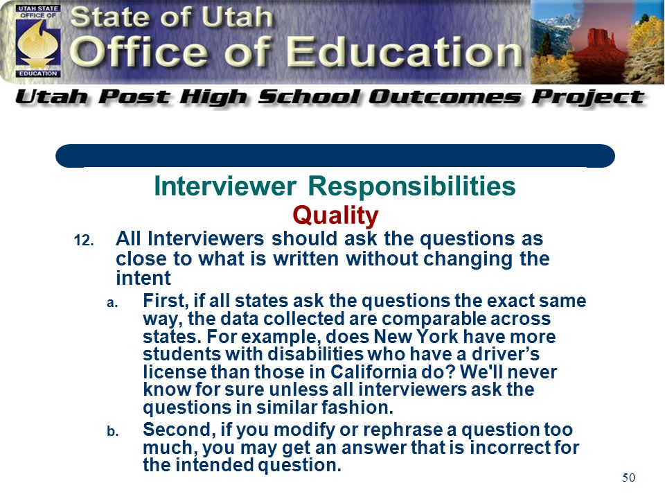 50 12. All Interviewers should ask the questions as close to what is written without changing the intent a. First, if all states ask the questions the