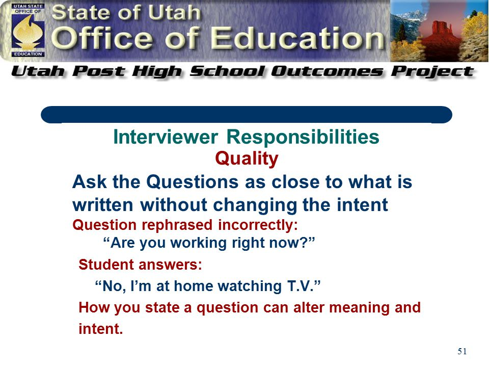 51 Ask the Questions as close to what is written without changing the intent Question rephrased incorrectly: Are you working right now Student answers: No, I'm at home watching T.V. How you state a question can alter meaning and intent.