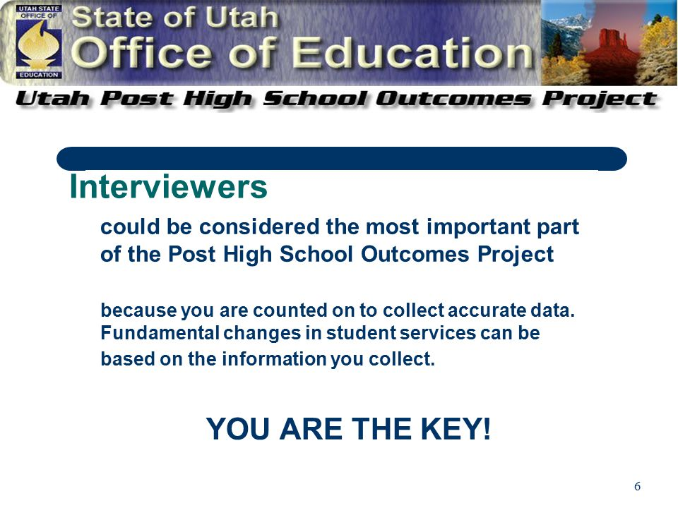 6 Interviewers could be considered the most important part of the Post High School Outcomes Project because you are counted on to collect accurate data.