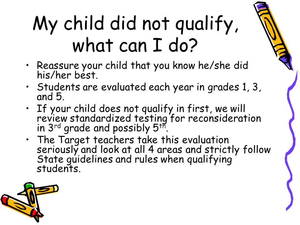 My child did not qualify, what can I do. Reassure your child that you know he/she did his/her best.