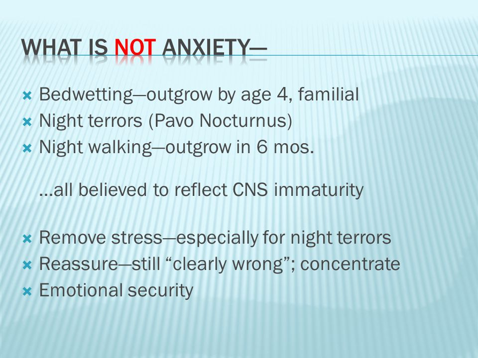  Bedwetting—outgrow by age 4, familial  Night terrors (Pavo Nocturnus)  Night walking—outgrow in 6 mos.