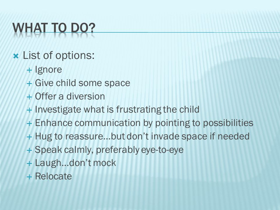  List of options:  Ignore  Give child some space  Offer a diversion  Investigate what is frustrating the child  Enhance communication by pointing to possibilities  Hug to reassure…but don't invade space if needed  Speak calmly, preferably eye-to-eye  Laugh…don't mock  Relocate