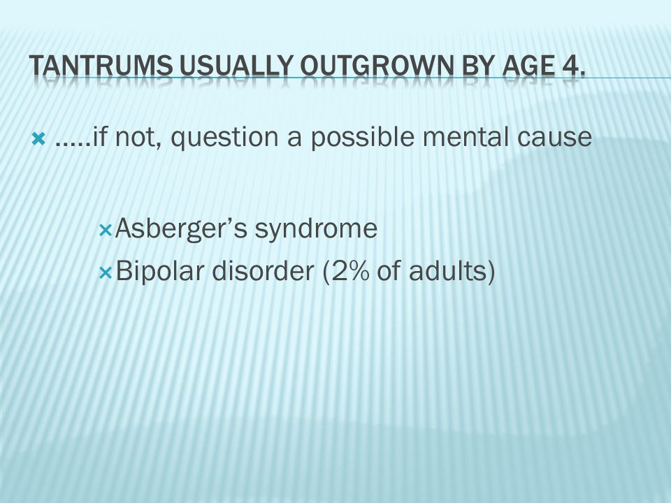 …..if not, question a possible mental cause  Asberger's syndrome  Bipolar disorder (2% of adults)