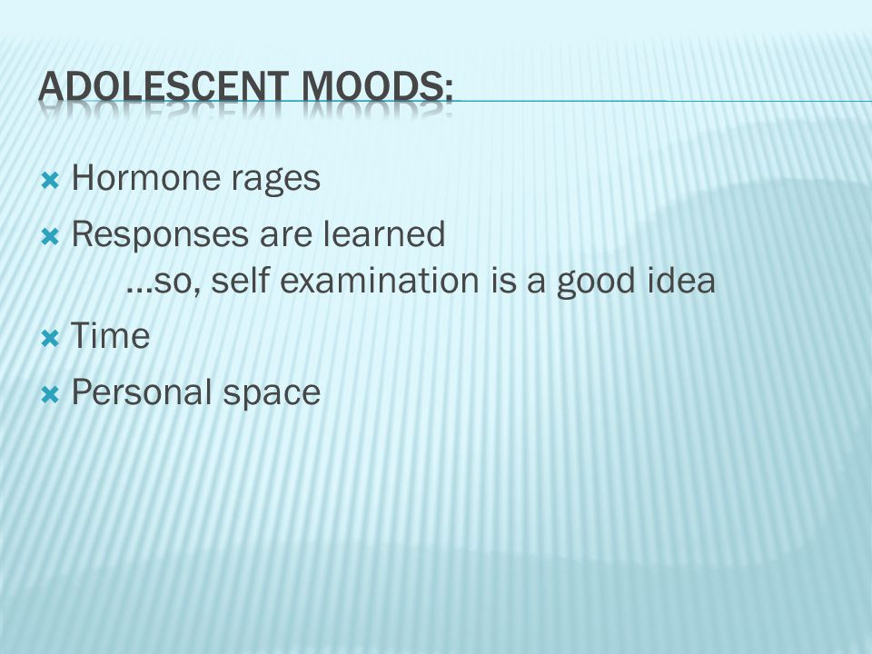  Hormone rages  Responses are learned …so, self examination is a good idea  Time  Personal space