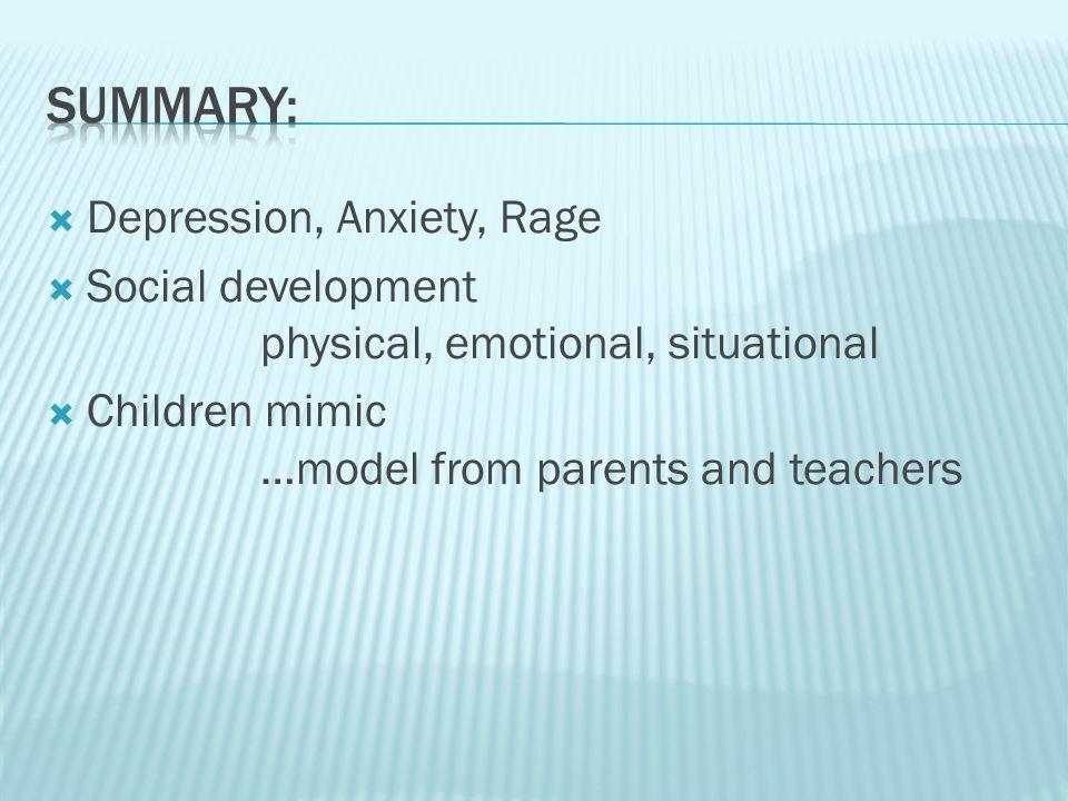  Depression, Anxiety, Rage  Social development physical, emotional, situational  Children mimic …model from parents and teachers
