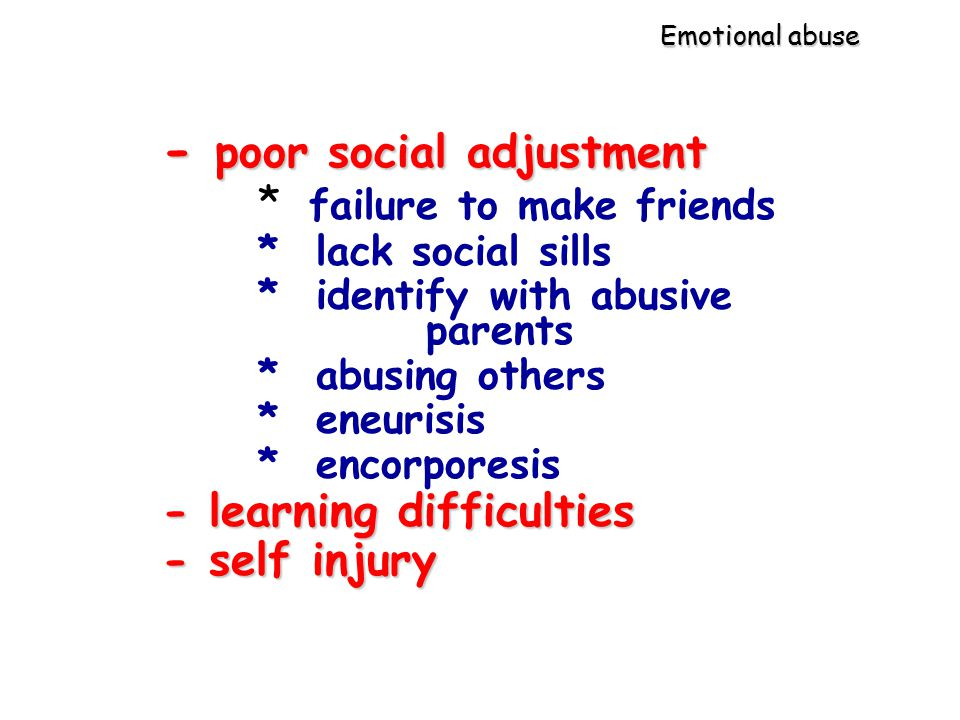 Emotional abuse - poor social adjustment * failure to make friends * lack social sills * identify with abusive parents * abusing others * eneurisis * encorporesis -learning difficulties - learning difficulties - self injury