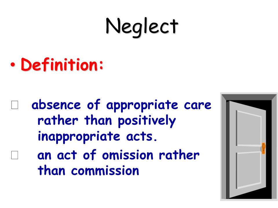 Neglect Neglect Definition: Definition: í í absence of appropriate care rather than positively inappropriate acts.