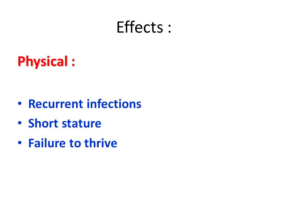 Effects : Physical : Recurrent infections Short stature Failure to thrive