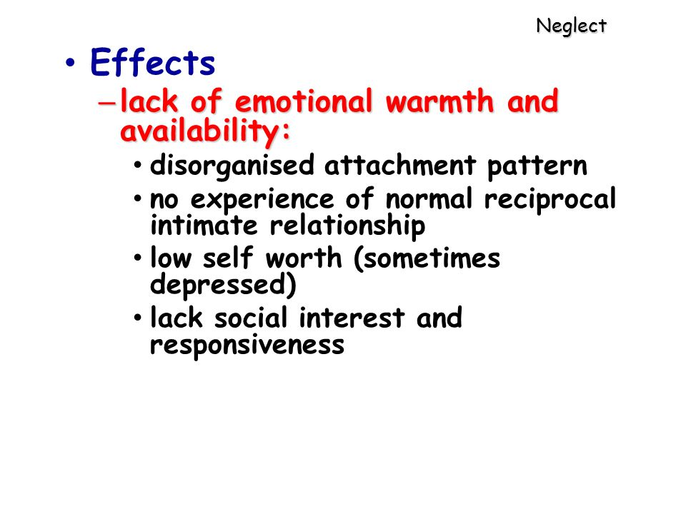 Neglect Effects – lack of emotional warmth and availability: disorganised attachment pattern no experience of normal reciprocal intimate relationship low self worth (sometimes depressed) lack social interest and responsiveness