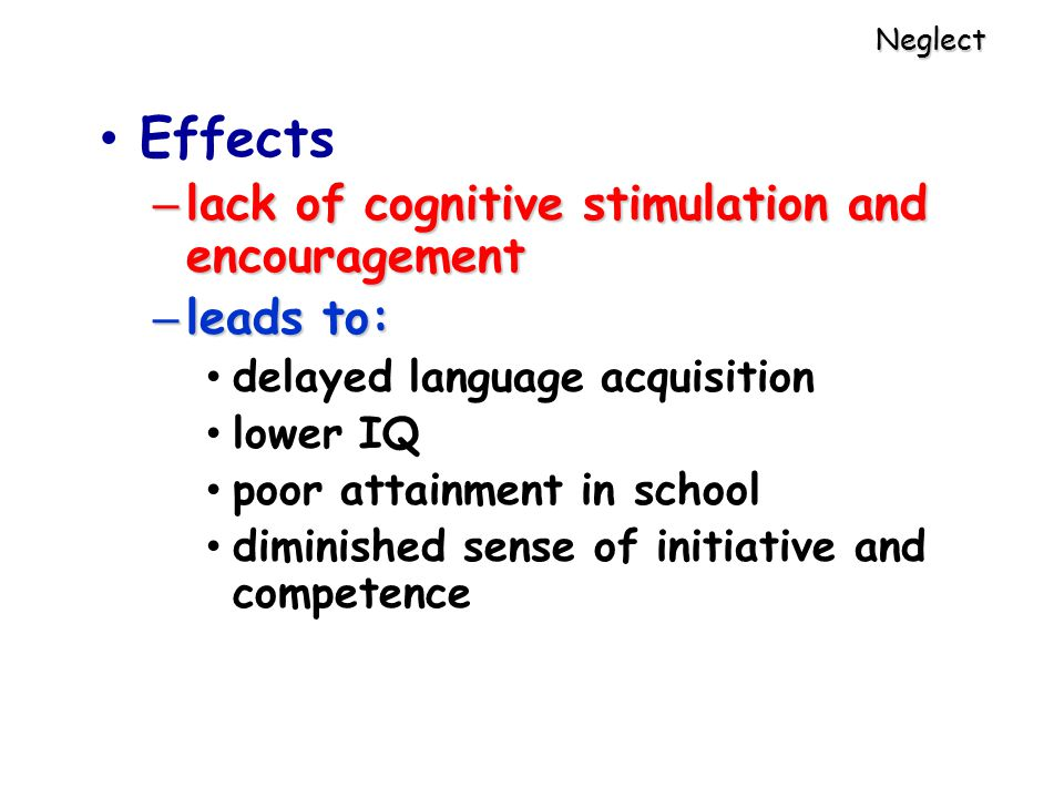 Neglect Effects – lack of cognitive stimulation and encouragement – leads to: delayed language acquisition lower IQ poor attainment in school diminished sense of initiative and competence