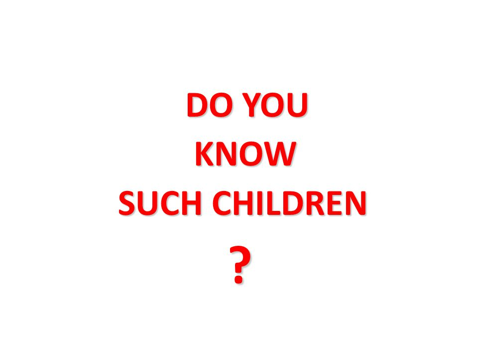 DO YOU KNOW KNOW SUCH CHILDREN SUCH CHILDREN ?