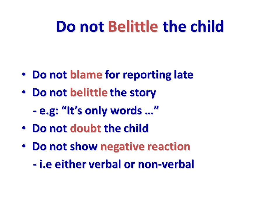 Do not Belittle the child Do not blame for reporting late Do not blame for reporting late Do not belittle the story Do not belittle the story - e.g: It's only words … - e.g: It's only words … Do not doubt the child Do not doubt the child Do not show negative reaction Do not show negative reaction - i.e either verbal or non-verbal - i.e either verbal or non-verbal