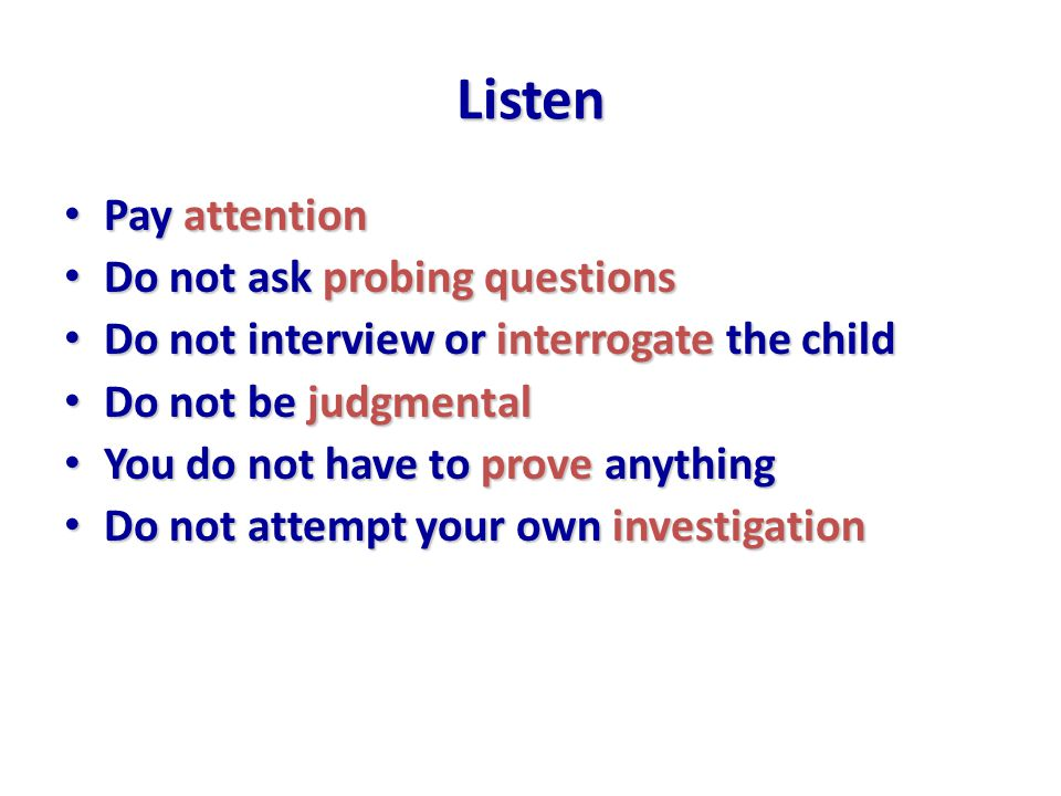 Listen Pay attention Pay attention Do not ask probing questions Do not ask probing questions Do not interview or interrogate the child Do not interview or interrogate the child Do not be judgmental Do not be judgmental You do not have to prove anything You do not have to prove anything Do not attempt your own investigation Do not attempt your own investigation