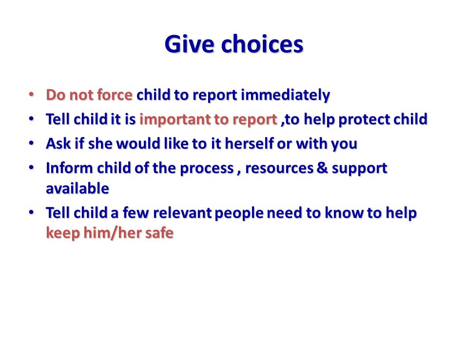 Give choices Do not force child to report immediately Do not force child to report immediately Tell child it is important to report,to help protect child Tell child it is important to report,to help protect child Ask if she would like to it herself or with you Ask if she would like to it herself or with you Inform child of the process, resources & support available Inform child of the process, resources & support available Tell child a few relevant people need to know to help keep him/her safe Tell child a few relevant people need to know to help keep him/her safe