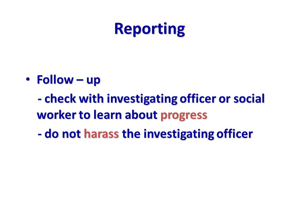 Reporting Follow – up Follow – up - check with investigating officer or social worker to learn about progress - check with investigating officer or social worker to learn about progress - do not harass the investigating officer - do not harass the investigating officer