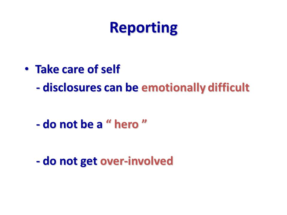 Reporting Take care of self Take care of self - disclosures can be emotionally difficult - disclosures can be emotionally difficult - do not be a hero - do not be a hero - do not get over-involved - do not get over-involved