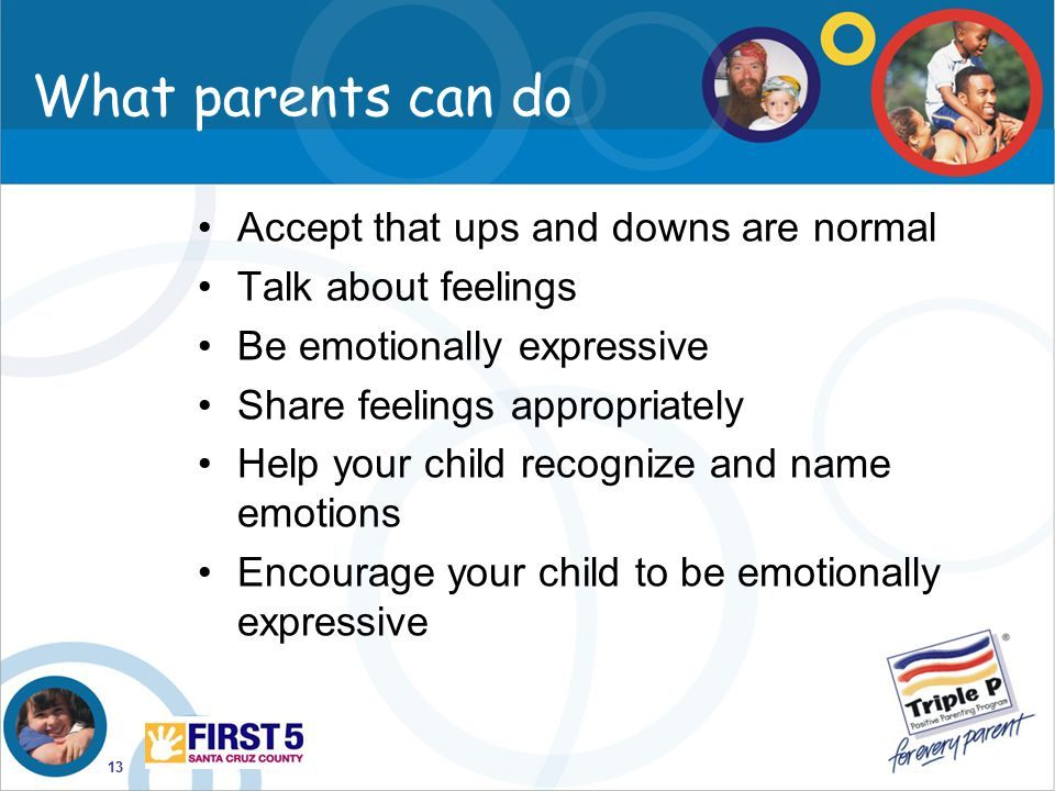13 What parents can do Accept that ups and downs are normal Talk about feelings Be emotionally expressive Share feelings appropriately Help your child
