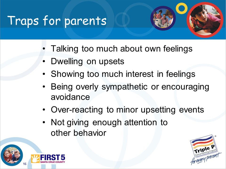 16 Traps for parents Talking too much about own feelings Dwelling on upsets Showing too much interest in feelings Being overly sympathetic or encourag