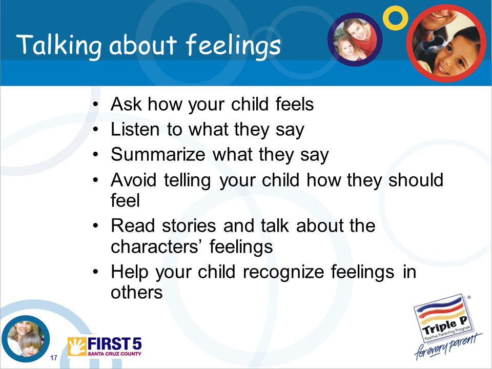 17 Talking about feelings Ask how your child feels Listen to what they say Summarize what they say Avoid telling your child how they should feel Read
