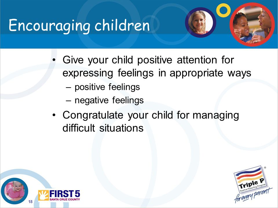 18 Encouraging children Give your child positive attention for expressing feelings in appropriate ways –positive feelings –negative feelings Congratul