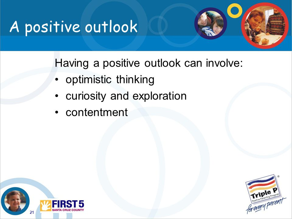 21 A positive outlook Having a positive outlook can involve: optimistic thinking curiosity and exploration contentment