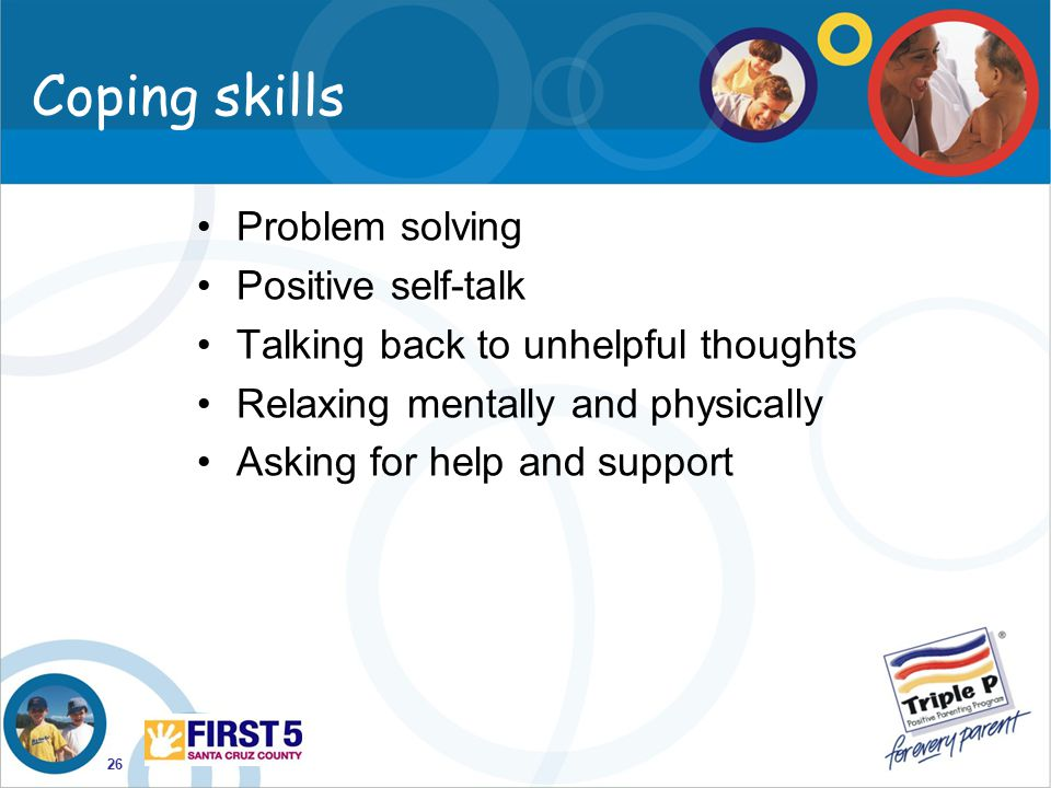 26 Coping skills Problem solving Positive self-talk Talking back to unhelpful thoughts Relaxing mentally and physically Asking for help and support