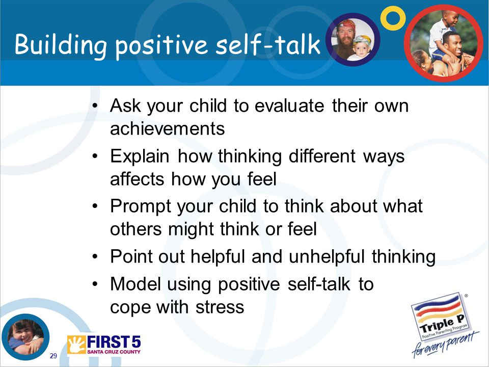 29 Building positive self-talk Ask your child to evaluate their own achievements Explain how thinking different ways affects how you feel Prompt your