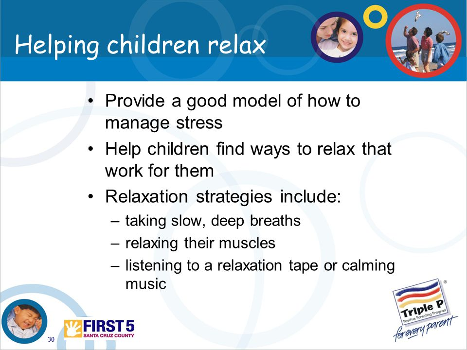 30 Helping children relax Provide a good model of how to manage stress Help children find ways to relax that work for them Relaxation strategies inclu
