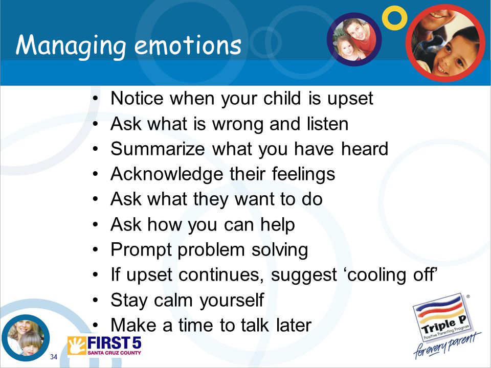 34 Managing emotions Notice when your child is upset Ask what is wrong and listen Summarize what you have heard Acknowledge their feelings Ask what th