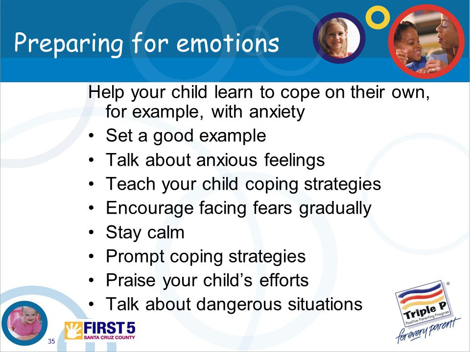 35 Preparing for emotions Help your child learn to cope on their own, for example, with anxiety Set a good example Talk about anxious feelings Teach y