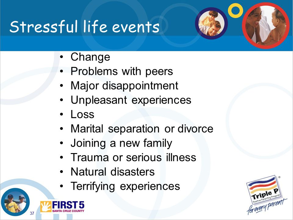 37 Stressful life events Change Problems with peers Major disappointment Unpleasant experiences Loss Marital separation or divorce Joining a new famil