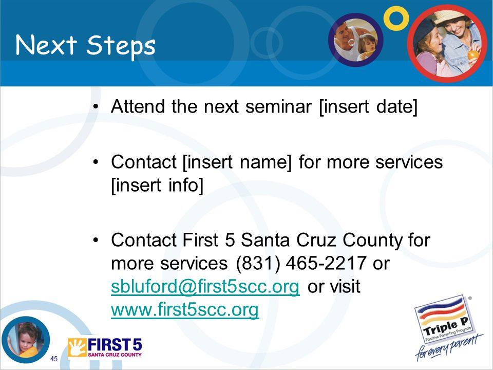 45 Next Steps Attend the next seminar [insert date] Contact [insert name] for more services [insert info] Contact First 5 Santa Cruz County for more s