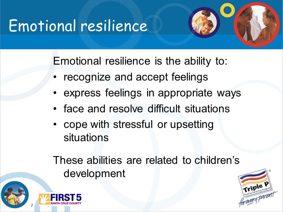 7 Emotional resilience Emotional resilience is the ability to: recognize and accept feelings express feelings in appropriate ways face and resolve dif