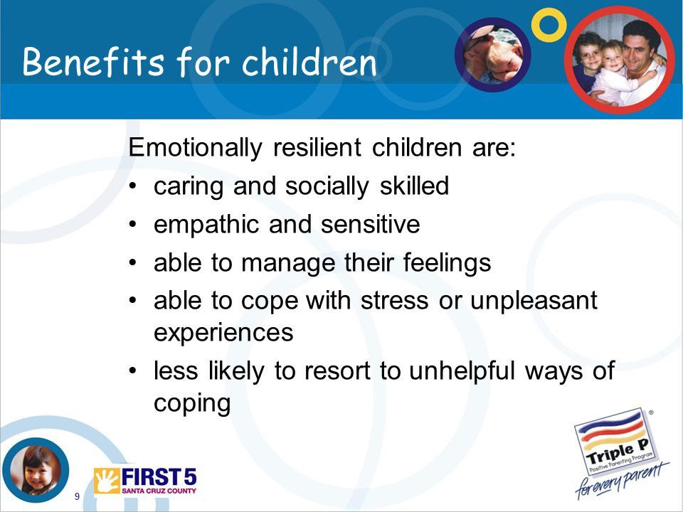 9 Emotionally resilient children are: caring and socially skilled empathic and sensitive able to manage their feelings able to cope with stress or unp
