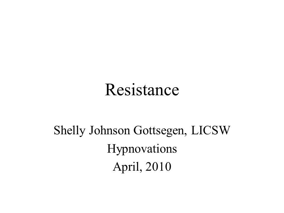 Resistance Shelly Johnson Gottsegen, LICSW Hypnovations April, 2010