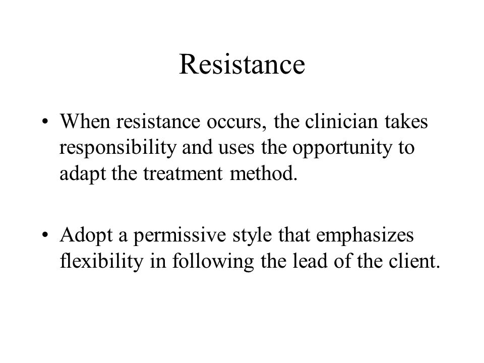 Resistance When resistance occurs, the clinician takes responsibility and uses the opportunity to adapt the treatment method. Adopt a permissive style