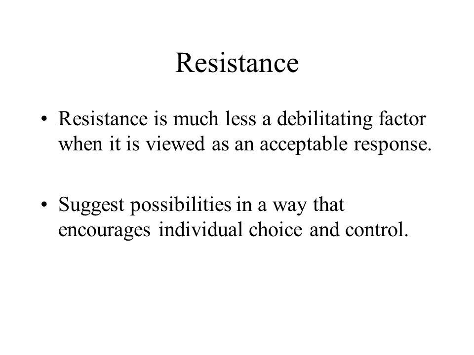Resistance Resistance is much less a debilitating factor when it is viewed as an acceptable response. Suggest possibilities in a way that encourages i